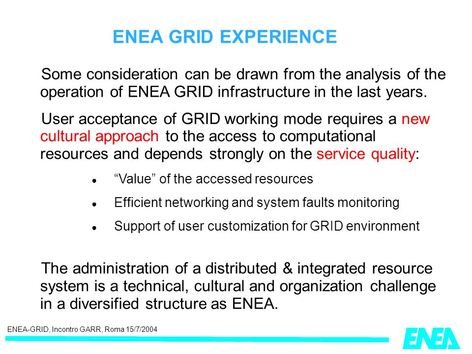 ENEA-GRID, Incontro GARR, Roma 15/7/2004 ENEA GRID EXPERIENCE Some consideration can be drawn from the analysis of the operation of ENEA GRID infrastructure in the last years.