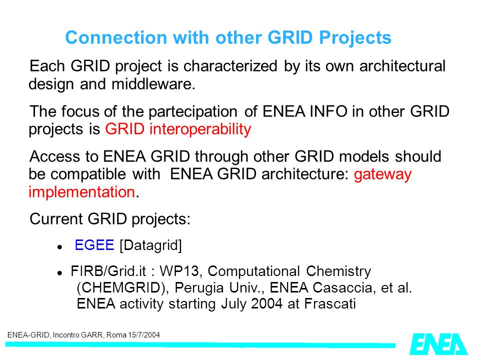 ENEA-GRID, Incontro GARR, Roma 15/7/2004 Connection with other GRID Projects Each GRID project is characterized by its own architectural design and middleware.