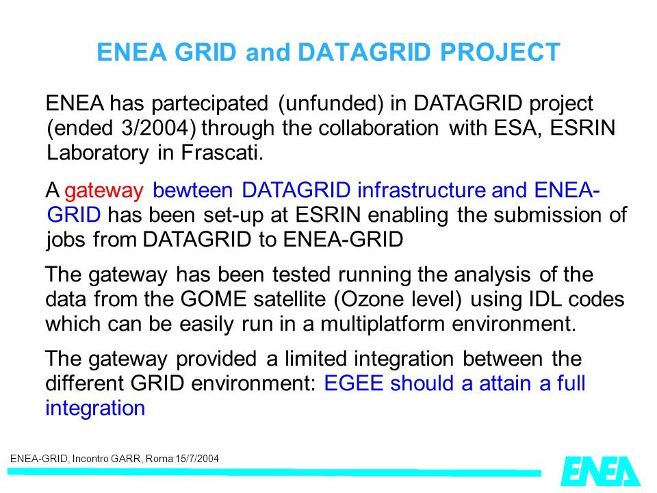 ENEA-GRID, Incontro GARR, Roma 15/7/2004 ENEA GRID and DATAGRID PROJECT ENEA has partecipated (unfunded) in DATAGRID project (ended 3/2004) through the collaboration with ESA, ESRIN Laboratory in Frascati.