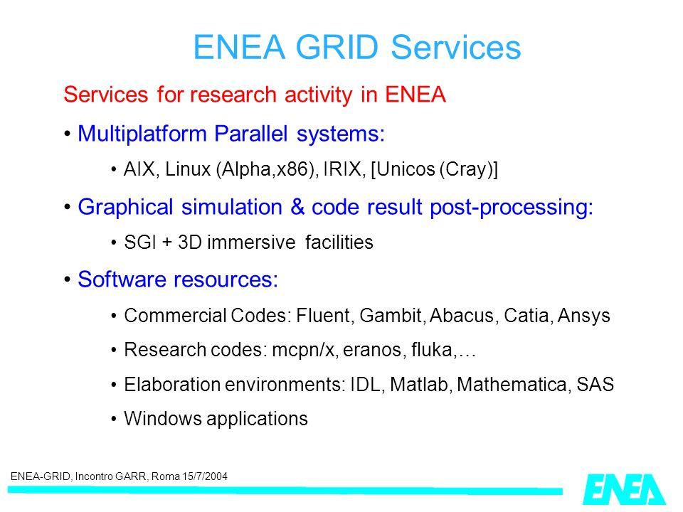 ENEA-GRID, Incontro GARR, Roma 15/7/2004 Services for research activity in ENEA Multiplatform Parallel systems: AIX, Linux (Alpha,x86), IRIX, [Unicos (Cray)] Graphical simulation & code result post-processing: SGI + 3D immersive facilities Software resources: Commercial Codes: Fluent, Gambit, Abacus, Catia, Ansys Research codes: mcpn/x, eranos, fluka,… Elaboration environments: IDL, Matlab, Mathematica, SAS Windows applications ENEA GRID Services