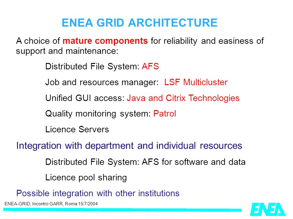ENEA-GRID, Incontro GARR, Roma 15/7/2004 ENEA GRID ARCHITECTURE A choice of mature components for reliability and easiness of support and maintenance: Distributed File System: AFS Job and resources manager: LSF Multicluster Unified GUI access: Java and Citrix Technologies Quality monitoring system: Patrol Licence Servers Integration with department and individual resources Distributed File System: AFS for software and data Licence pool sharing Possible integration with other institutions