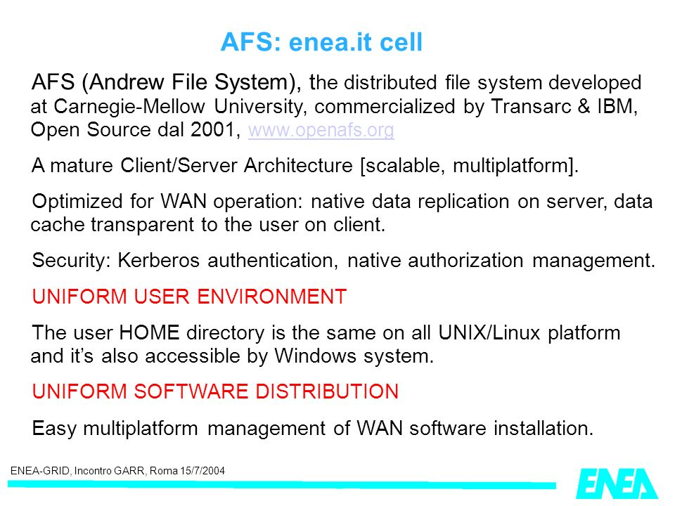 ENEA-GRID, Incontro GARR, Roma 15/7/2004 AFS: enea.it cell AFS (Andrew File System), t he distributed file system developed at Carnegie-Mellow University, commercialized by Transarc & IBM, Open Source dal 2001, www.openafs.org www.openafs.org A mature Client/Server Architecture [scalable, multiplatform].