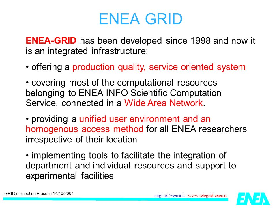 GRID computing Frascati 14/10/2004 migliori@enea.it www.telegrid.enea.it ENEA-GRID has been developed since 1998 and now it is an integrated infrastructure: offering a production quality, service oriented system covering most of the computational resources belonging to ENEA INFO Scientific Computation Service, connected in a Wide Area Network.