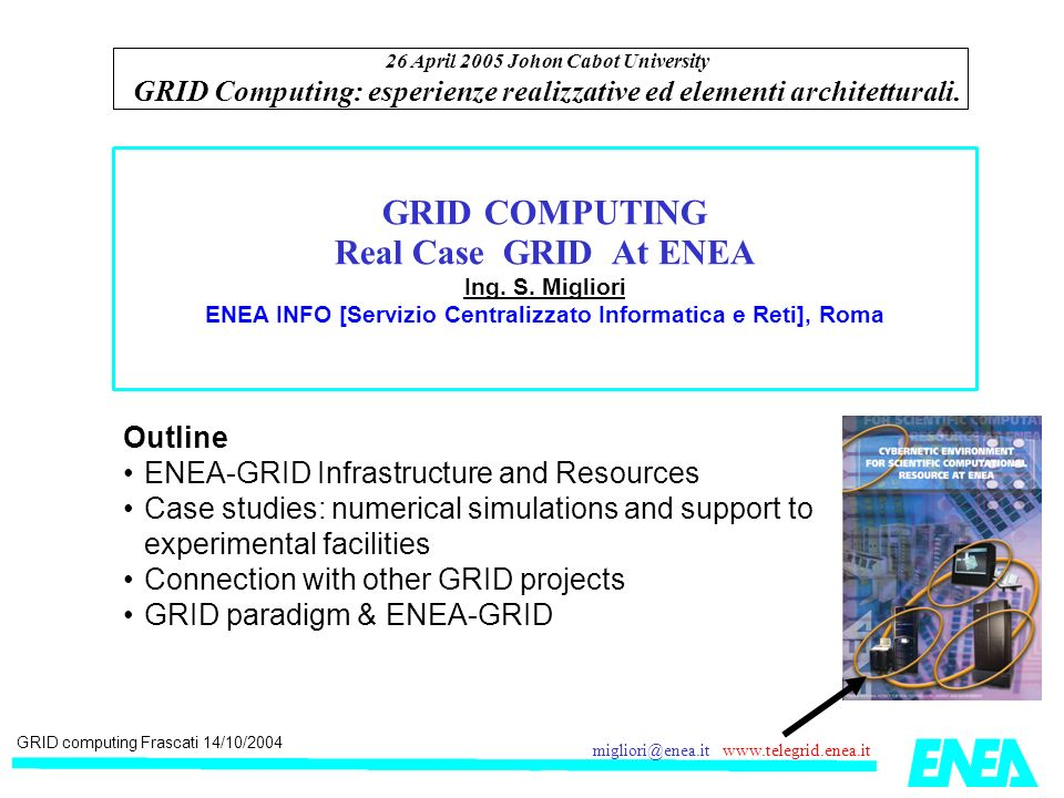 GRID computing Frascati 14/10/2004 migliori@enea.it www.telegrid.enea.it Services for research activity in ENEA Multiplatform Parallel systems: AIX, Linux (Alpha,x86,AMD64), IRIX, [Unicos (Cray)] Graphical simulation & code result post-processing: SGI + 3D immersive facilities Software resources: Commercial Codes: Fluent, Gambit, Abacus, Catia, Ansys Research codes: mcpn/x, eranos, fluka,… Elaboration environments: IDL, Matlab, Mathematica, SAS Windows applications ENEA GRID Services