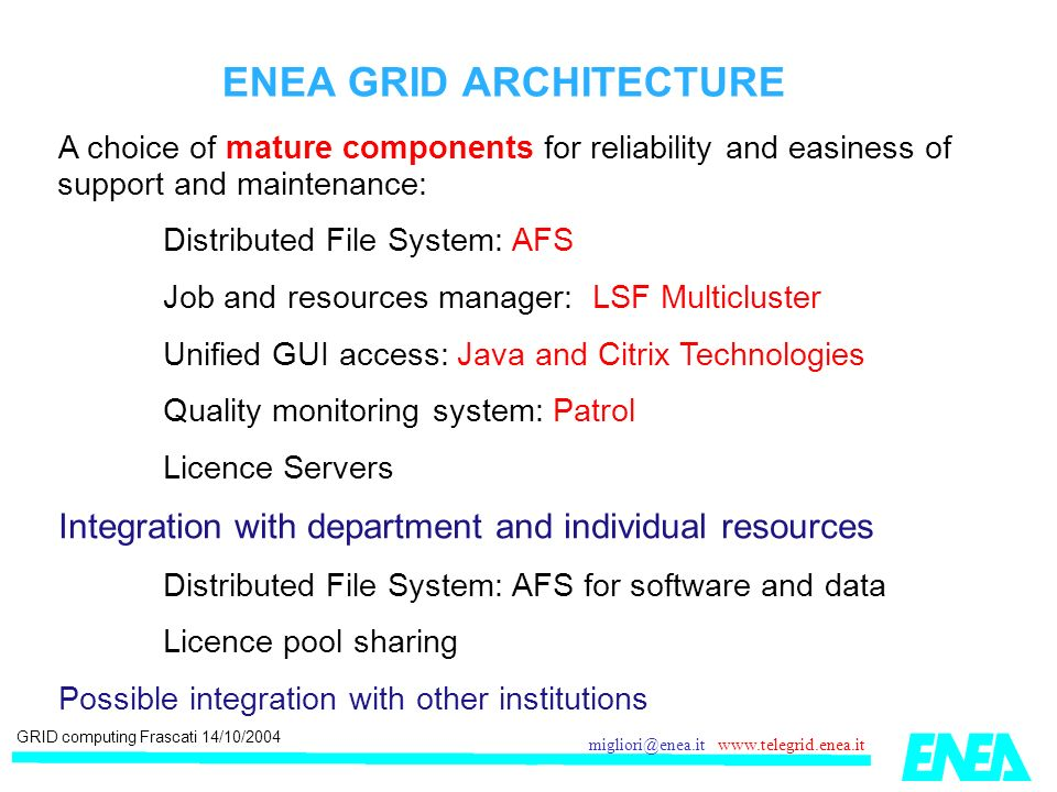 GRID computing Frascati 14/10/2004 migliori@enea.it www.telegrid.enea.it ENEA GRID ARCHITECTURE A choice of mature components for reliability and easiness of support and maintenance: Distributed File System: AFS Job and resources manager: LSF Multicluster Unified GUI access: Java and Citrix Technologies Quality monitoring system: Patrol Licence Servers Integration with department and individual resources Distributed File System: AFS for software and data Licence pool sharing Possible integration with other institutions