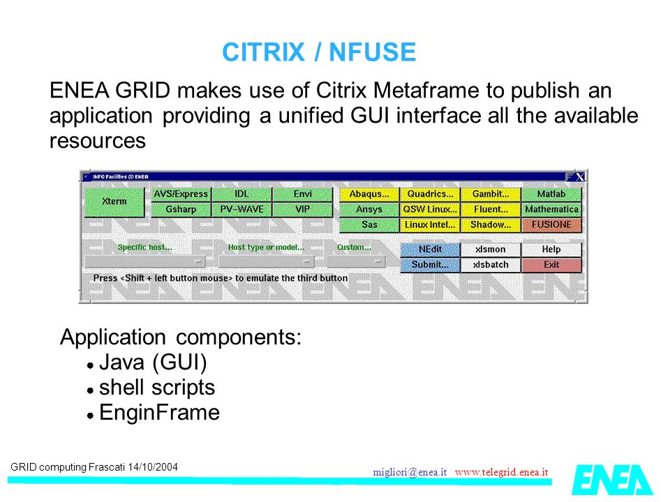 GRID computing Frascati 14/10/2004 migliori@enea.it www.telegrid.enea.it CITRIX / NFUSE ENEA GRID makes use of Citrix Metaframe to publish an application providing a unified GUI interface all the available resources Application components: Java (GUI) shell scripts EnginFrame