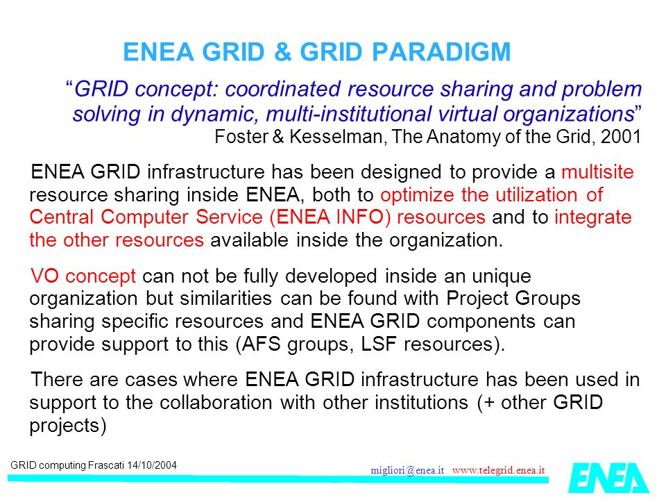 GRID computing Frascati 14/10/2004 migliori@enea.it www.telegrid.enea.it ENEA GRID & GRID PARADIGM GRID concept: coordinated resource sharing and problem solving in dynamic, multi-institutional virtual organizations Foster & Kesselman, The Anatomy of the Grid, 2001 ENEA GRID infrastructure has been designed to provide a multisite resource sharing inside ENEA, both to optimize the utilization of Central Computer Service (ENEA INFO) resources and to integrate the other resources available inside the organization.