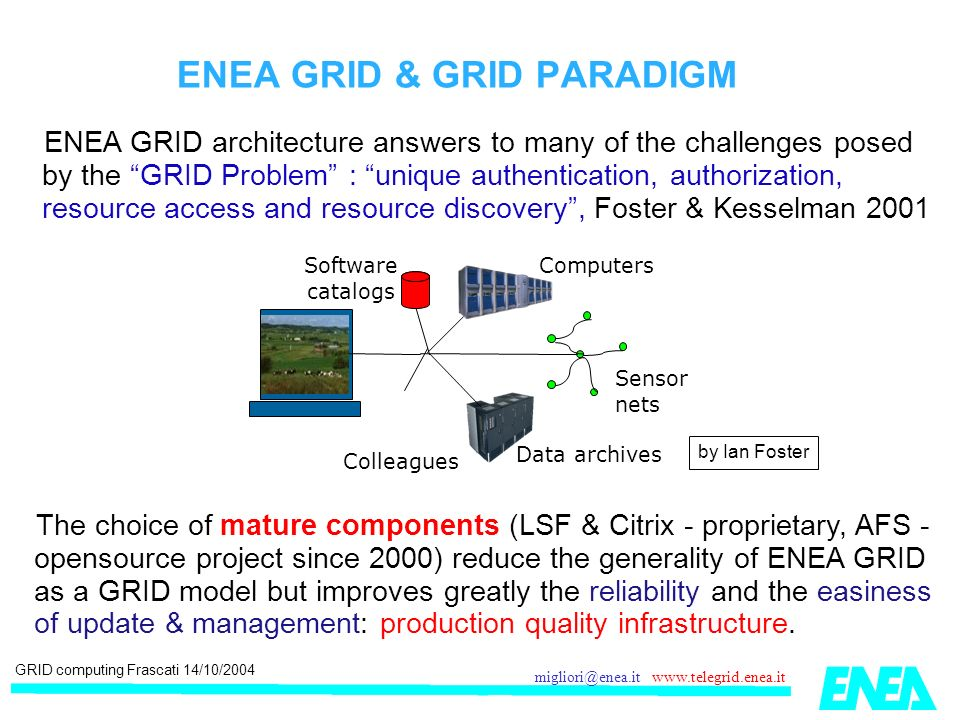 GRID computing Frascati 14/10/2004 migliori@enea.it www.telegrid.enea.it ENEA GRID architecture answers to many of the challenges posed by the GRID Problem : unique authentication, authorization, resource access and resource discovery, Foster & Kesselman 2001 ENEA GRID & GRID PARADIGM The choice of mature components (LSF & Citrix - proprietary, AFS - opensource project since 2000) reduce the generality of ENEA GRID as a GRID model but improves greatly the reliability and the easiness of update & management: production quality infrastructure.