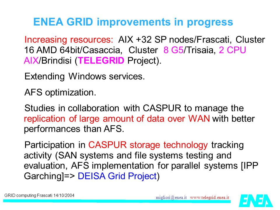 GRID computing Frascati 14/10/2004 migliori@enea.it www.telegrid.enea.it ENEA GRID improvements in progress Increasing resources: AIX +32 SP nodes/Frascati, Cluster 16 AMD 64bit/Casaccia, Cluster 8 G5/Trisaia, 2 CPU AIX/Brindisi (TELEGRID Project).