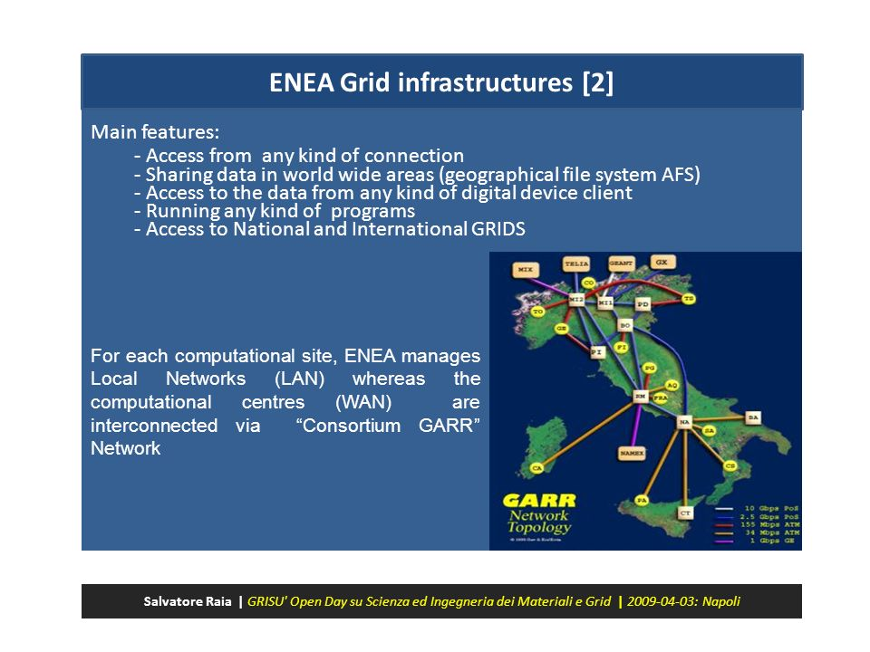 Main features: - Access from any kind of connection - Sharing data in world wide areas (geographical file system AFS) - Access to the data from any kind of digital device client - Running any kind of programs - Access to National and International GRIDS ENEA Grid infrastructures [2] For each computational site, ENEA manages Local Networks (LAN) whereas the computational centres (WAN) are interconnected via Consortium GARR Network Salvatore Raia | GRISU Open Day su Scienza ed Ingegneria dei Materiali e Grid | 2009-04-03: Napoli