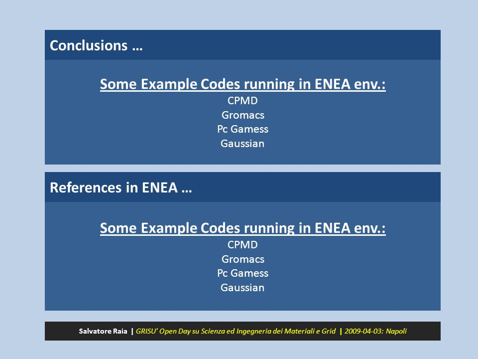 Conclusions … References in ENEA … Some Example Codes running in ENEA env.: CPMD Gromacs Pc Gamess Gaussian Some Example Codes running in ENEA env.: CPMD Gromacs Pc Gamess Gaussian Salvatore Raia | GRISU Open Day su Scienza ed Ingegneria dei Materiali e Grid | 2009-04-03: Napoli