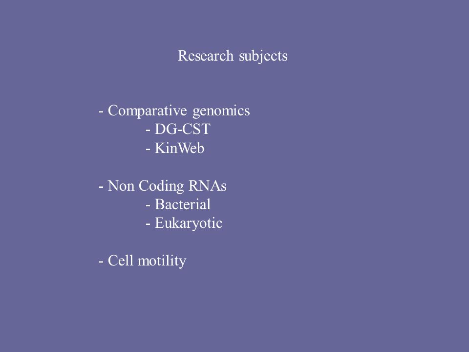 - Comparative genomics - DG-CST - KinWeb - Non Coding RNAs - Bacterial - Eukaryotic - Cell motility Research subjects