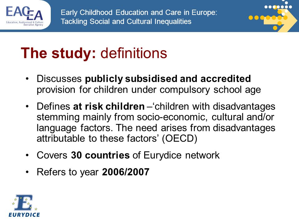 Early Childhood Education and Care in Europe: Tackling Social and Cultural Inequalities Discusses publicly subsidised and accredited provision for children under compulsory school age Defines at risk children –children with disadvantages stemming mainly from socio-economic, cultural and/or language factors.