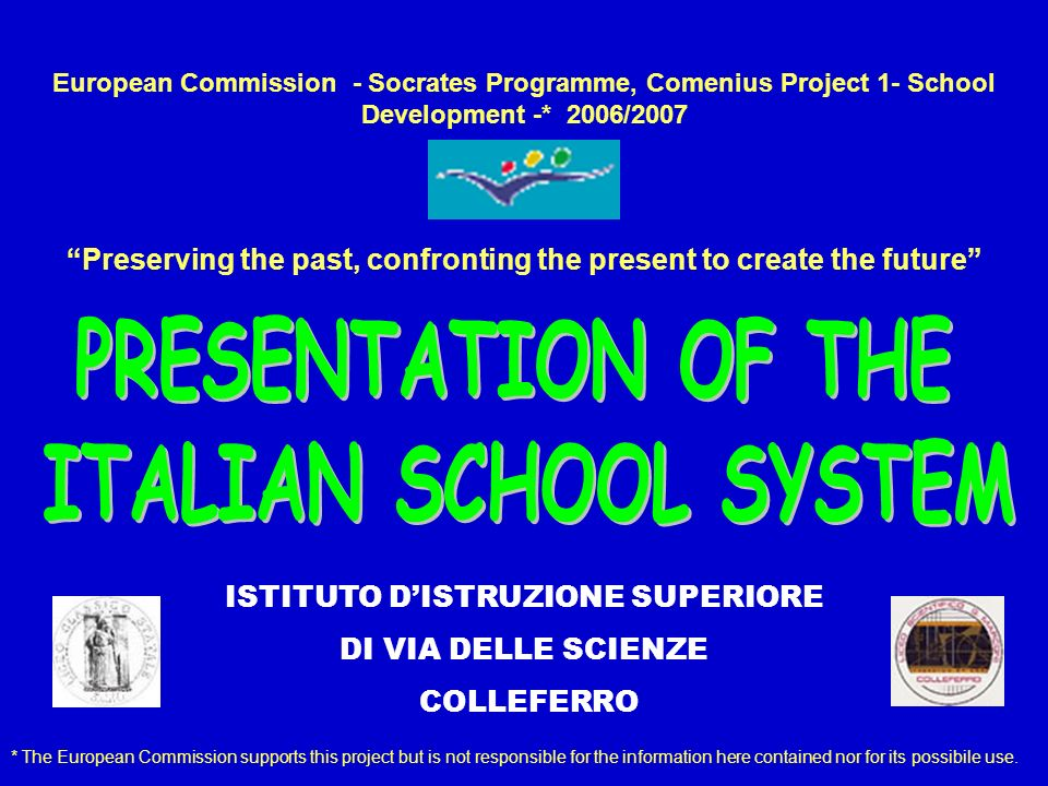 European Commission - Socrates Programme, Comenius Project 1- School Development -* 2006/2007 Preserving the past, confronting the present to create the future * The European Commission supports this project but is not responsible for the information here contained nor for its possibile use.