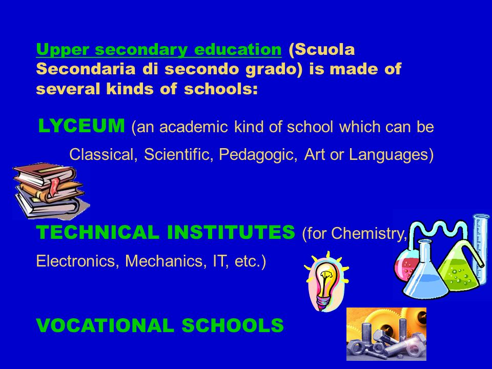 Upper secondary education (Scuola Secondaria di secondo grado) is made of several kinds of schools: LYCEUM (an academic kind of school which can be Classical, Scientific, Pedagogic, Art or Languages) TECHNICAL INSTITUTES (for Chemistry, Electronics, Mechanics, IT, etc.) VOCATIONAL SCHOOLS