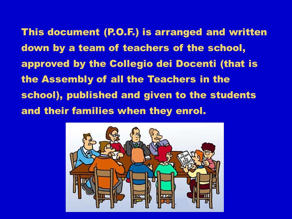 This document (P.O.F.) is arranged and written down by a team of teachers of the school, approved by the Collegio dei Docenti (that is the Assembly of all the Teachers in the school), published and given to the students and their families when they enrol.