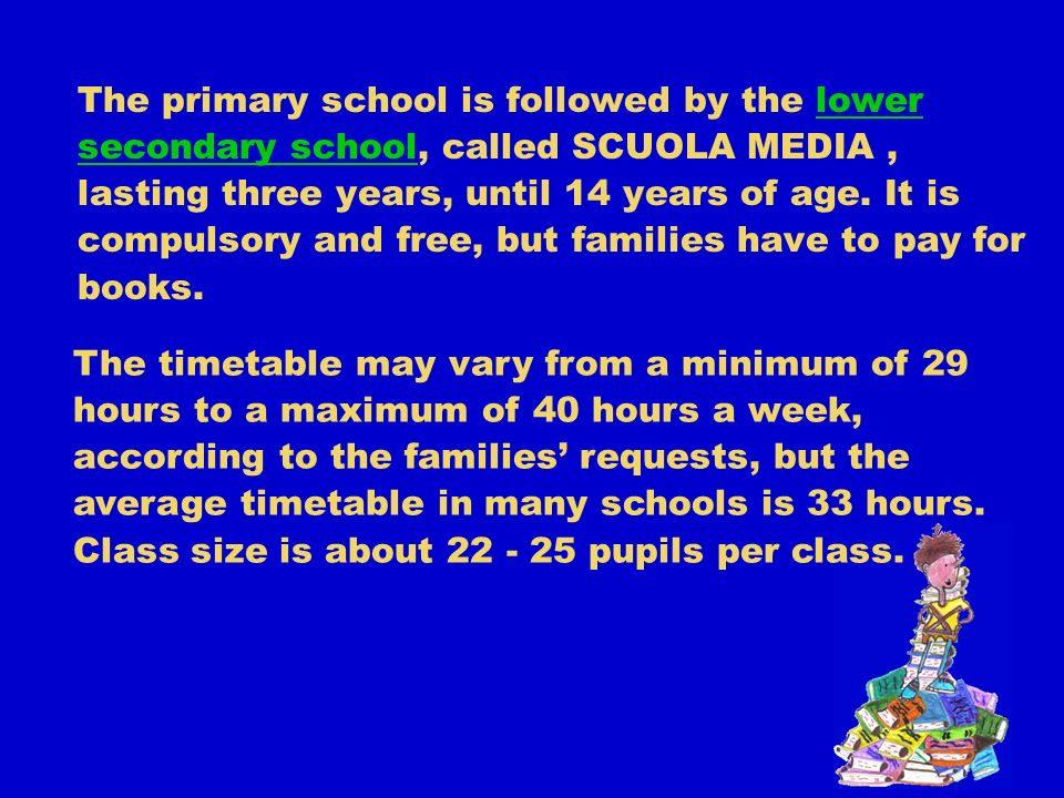 The primary school is followed by the lower secondary school, called SCUOLA MEDIA, lasting three years, until 14 years of age.