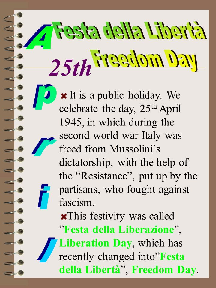 It is a public holiday. We celebrate the day, 25 th April 1945, in which during the second world war Italy was freed from Mussolinis dictatorship, wit