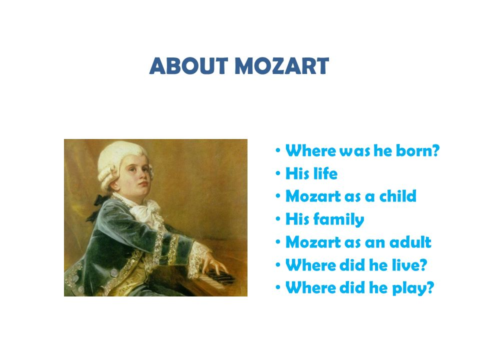 ABOUT MOZART Where was he born? His life Mozart as a child His family Mozart as an adult Where did he live? Where did he play?