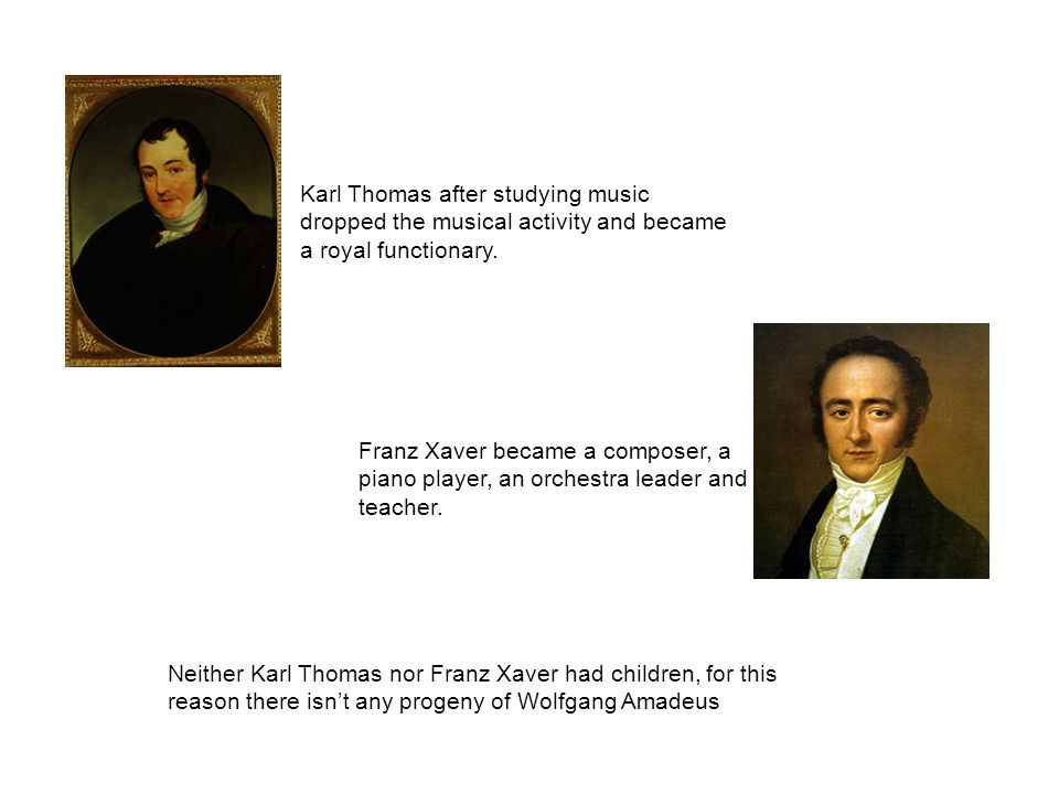 Franz Xaver became a composer, a piano player, an orchestra leader and teacher. Karl Thomas after studying music dropped the musical activity and beca