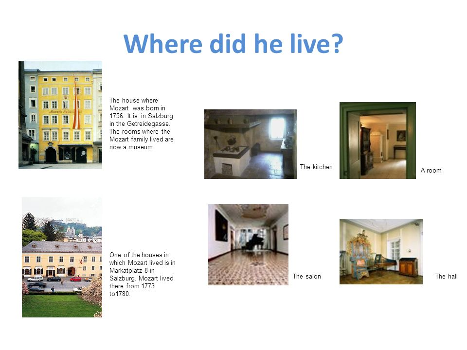 Where did he live? The house where Mozart was born in 1756. It is in Salzburg in the Getreidegasse. The rooms where the Mozart family lived are now a