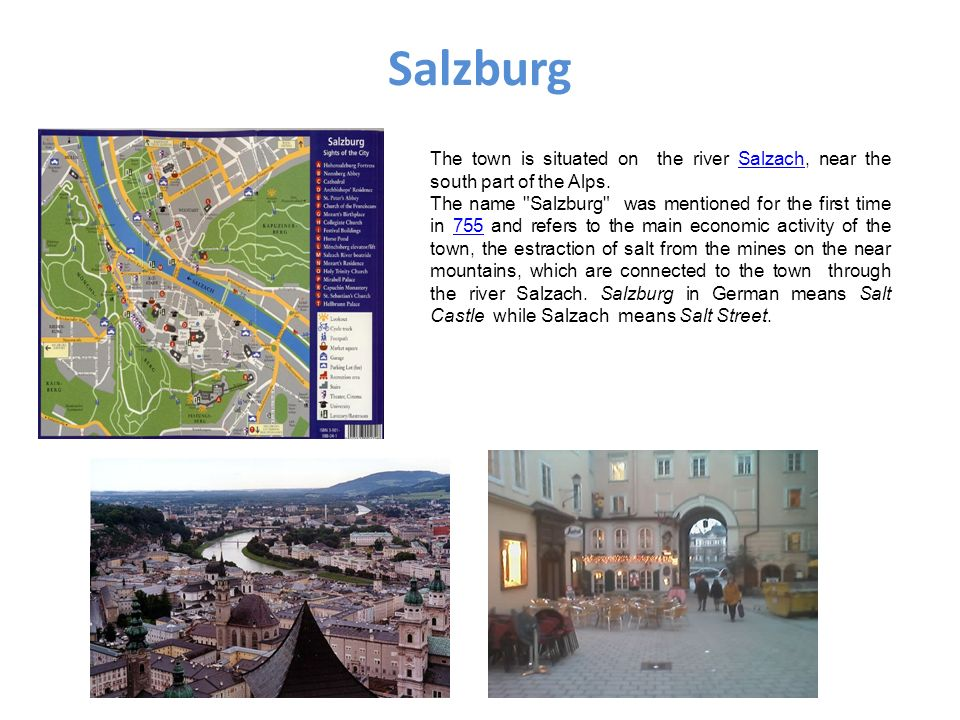 Salzburg The town is situated on the river Salzach, near the south part of the Alps.Salzach The name