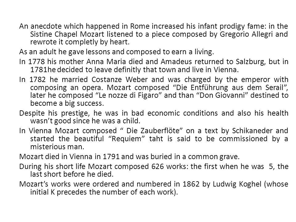 An anecdote which happened in Rome increased his infant prodigy fame: in the Sistine Chapel Mozart listened to a piece composed by Gregorio Allegri an