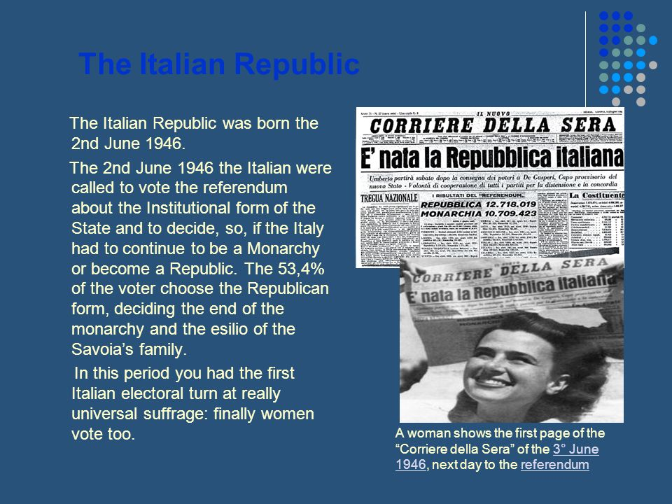 The Italian Republic The Italian Republic was born the 2nd June 1946. The 2nd June 1946 the Italian were called to vote the referendum about the Insti