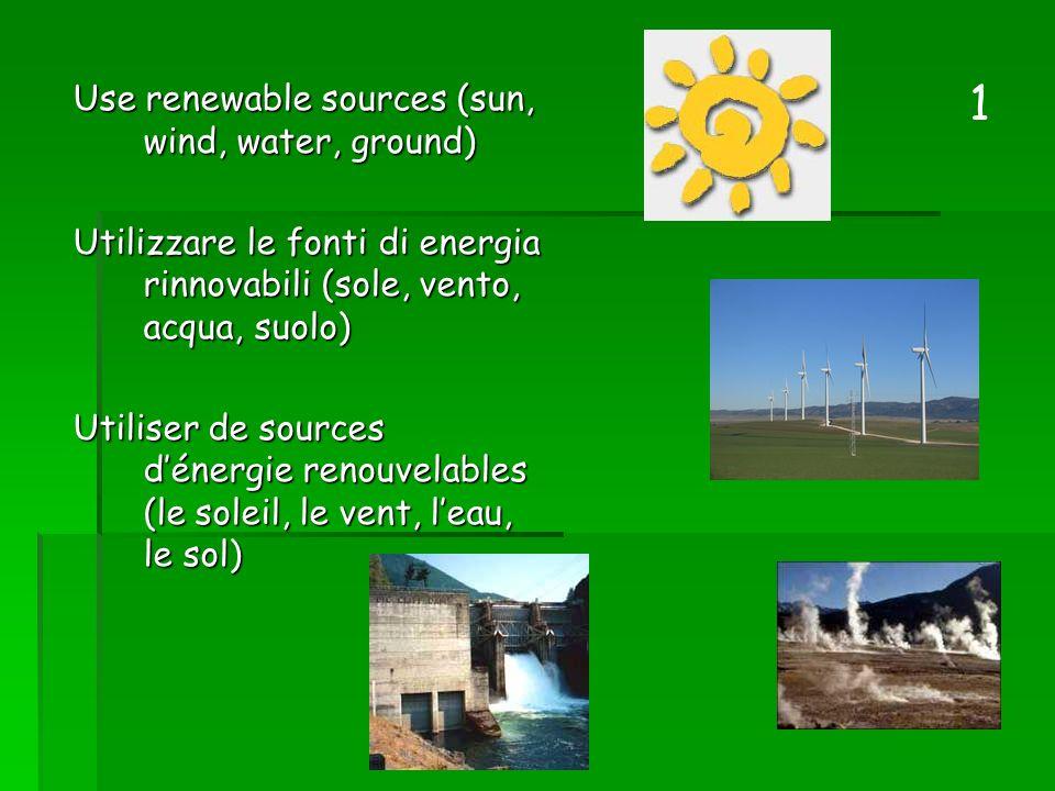 Use renewable sources (sun, wind, water, ground) Utilizzare le fonti di energia rinnovabili (sole, vento, acqua, suolo) Utilizzare le fonti di energia rinnovabili (sole, vento, acqua, suolo) Utiliser de sources dénergie renouvelables (le soleil, le vent, leau, le sol) 1