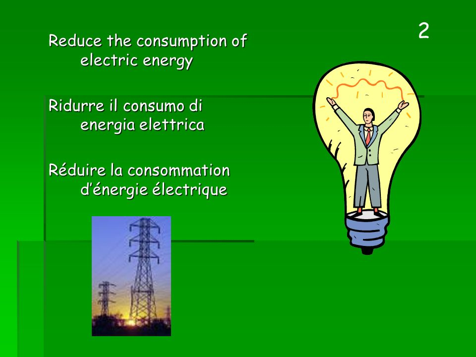 Reduce the consumption of electric energy Ridurre il consumo di energia elettrica Ridurre il consumo di energia elettrica Réduire la consommation déne
