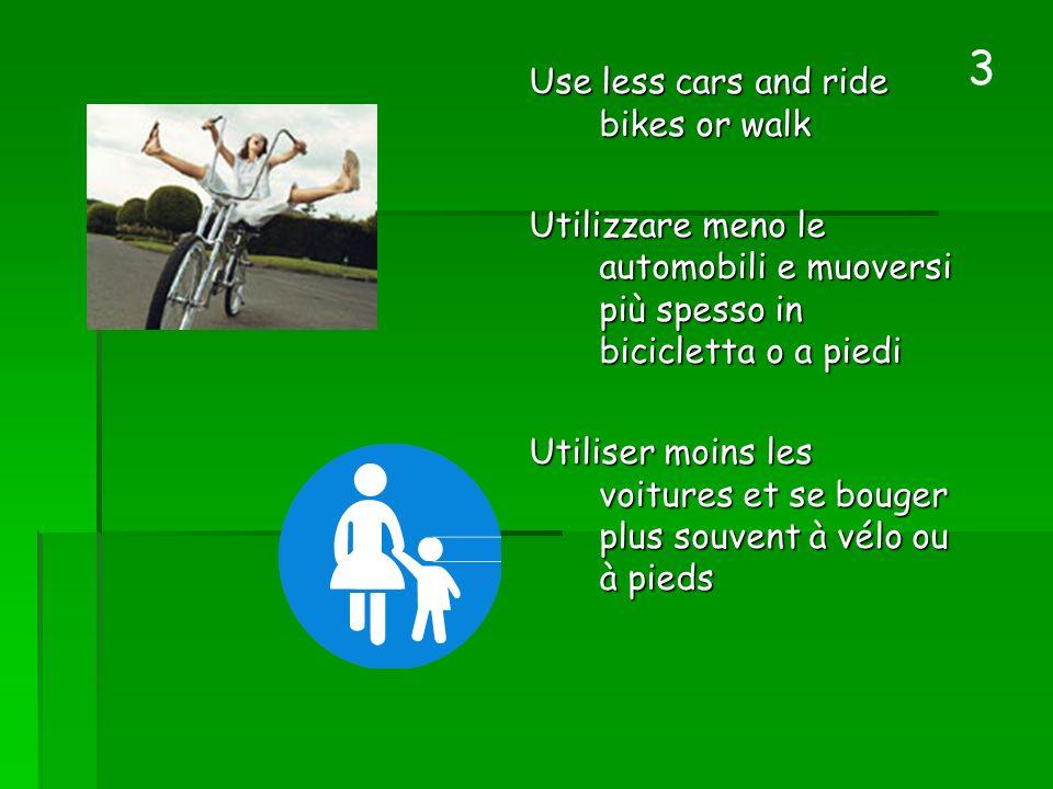 Use less cars and ride bikes or walk Utilizzare meno le automobili e muoversi più spesso in bicicletta o a piedi Utilizzare meno le automobili e muove