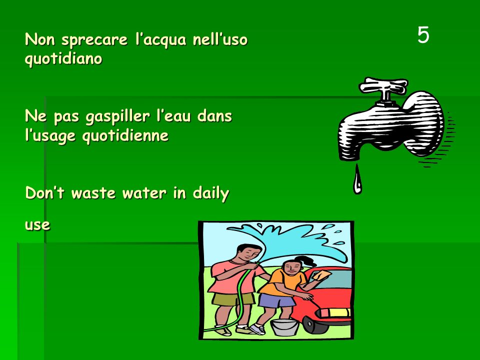 Non sprecare lacqua nelluso quotidiano Ne pas gaspiller leau dans lusage quotidienne Dont waste water in daily use 5