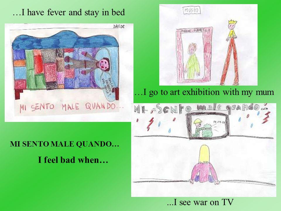 MI SENTO MALE QUANDO… I feel bad when… …I have fever and stay in bed...I see war on TV …I go to art exhibition with my mum