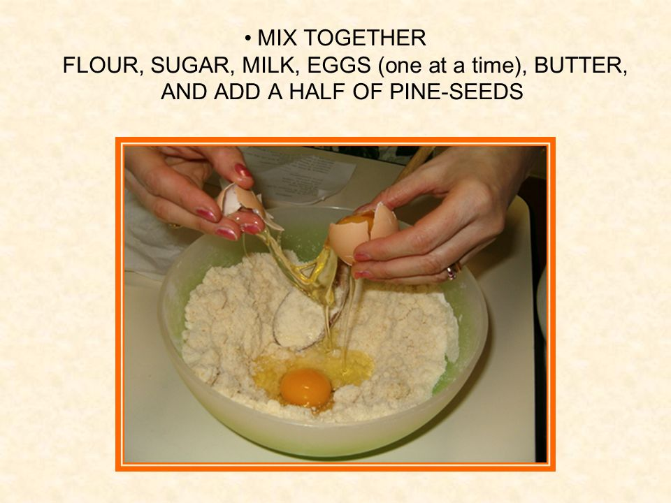 MIX TOGETHER FLOUR, SUGAR, MILK, EGGS (one at a time), BUTTER, AND ADD A HALF OF PINE-SEEDS