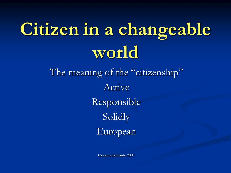 Citizen in a changeable world The meaning of the citizenship ActiveResponsibleSolidlyEuropean Caterina lombardo 2007
