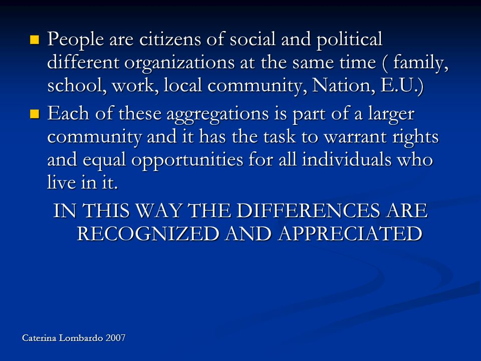People are citizens of social and political different organizations at the same time ( family, school, work, local community, Nation, E.U.) People are citizens of social and political different organizations at the same time ( family, school, work, local community, Nation, E.U.) Each of these aggregations is part of a larger community and it has the task to warrant rights and equal opportunities for all individuals who live in it.