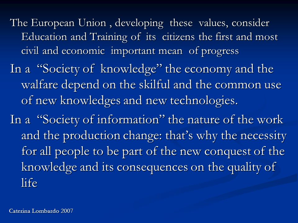 The European Union, developing these values, consider Education and Training of its citizens the first and most civil and economic important mean of progress In a Society of knowledge the economy and the walfare depend on the skilful and the common use of new knowledges and new technologies.