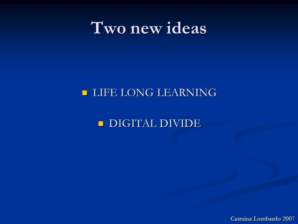 Two new ideas LIFE LONG LEARNING LIFE LONG LEARNING DIGITAL DIVIDE DIGITAL DIVIDE Caterina Lombardo 2007
