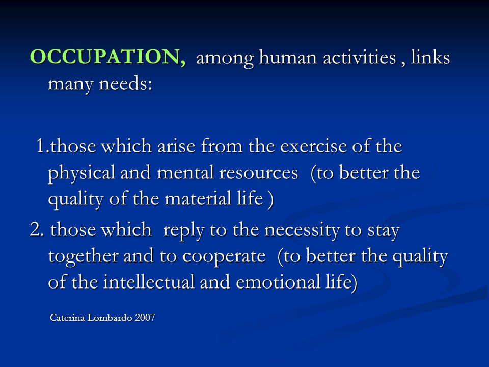 OCCUPATION, among human activities, links many needs: 1.those which arise from the exercise of the physical and mental resources (to better the quality of the material life ) 1.those which arise from the exercise of the physical and mental resources (to better the quality of the material life ) 2.