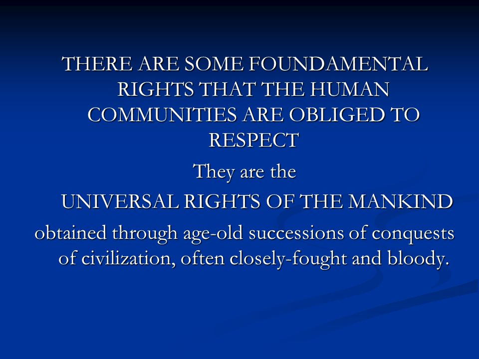 THERE ARE SOME FOUNDAMENTAL RIGHTS THAT THE HUMAN COMMUNITIES ARE OBLIGED TO RESPECT They are the UNIVERSAL RIGHTS OF THE MANKIND UNIVERSAL RIGHTS OF THE MANKIND obtained through age-old successions of conquests of civilization, often closely-fought and bloody.