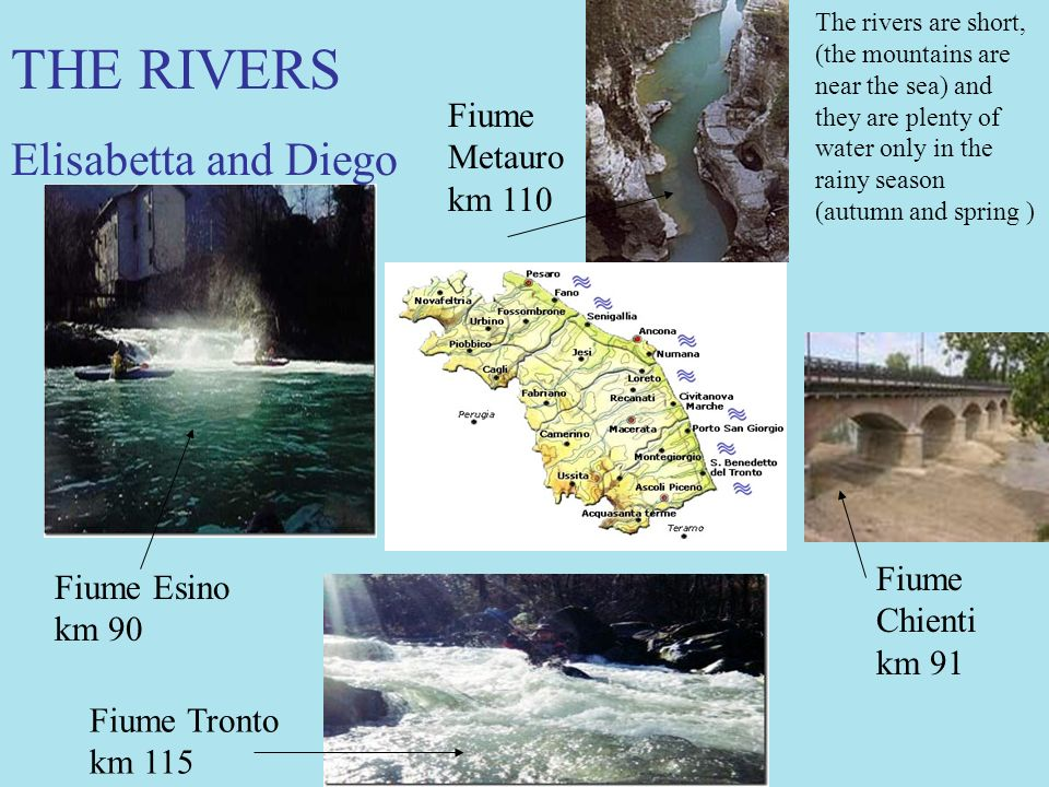 Fiume Esino km 90 Fiume Tronto km 115 Fiume Metauro km 110 Fiume Chienti km 91 THE RIVERS Elisabetta and Diego The rivers are short, (the mountains are near the sea) and they are plenty of water only in the rainy season (autumn and spring )