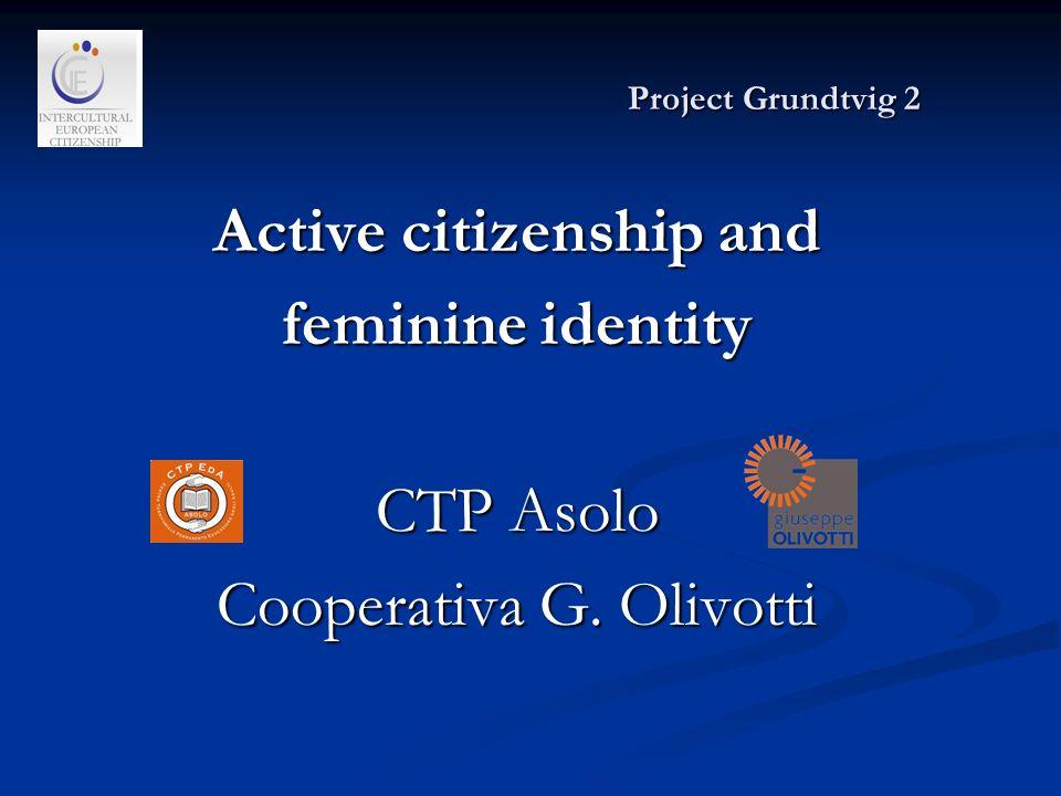 Project Grundtvig 2 Project Grundtvig 2 Active citizenship and feminine identity CTP Asolo Cooperativa G.