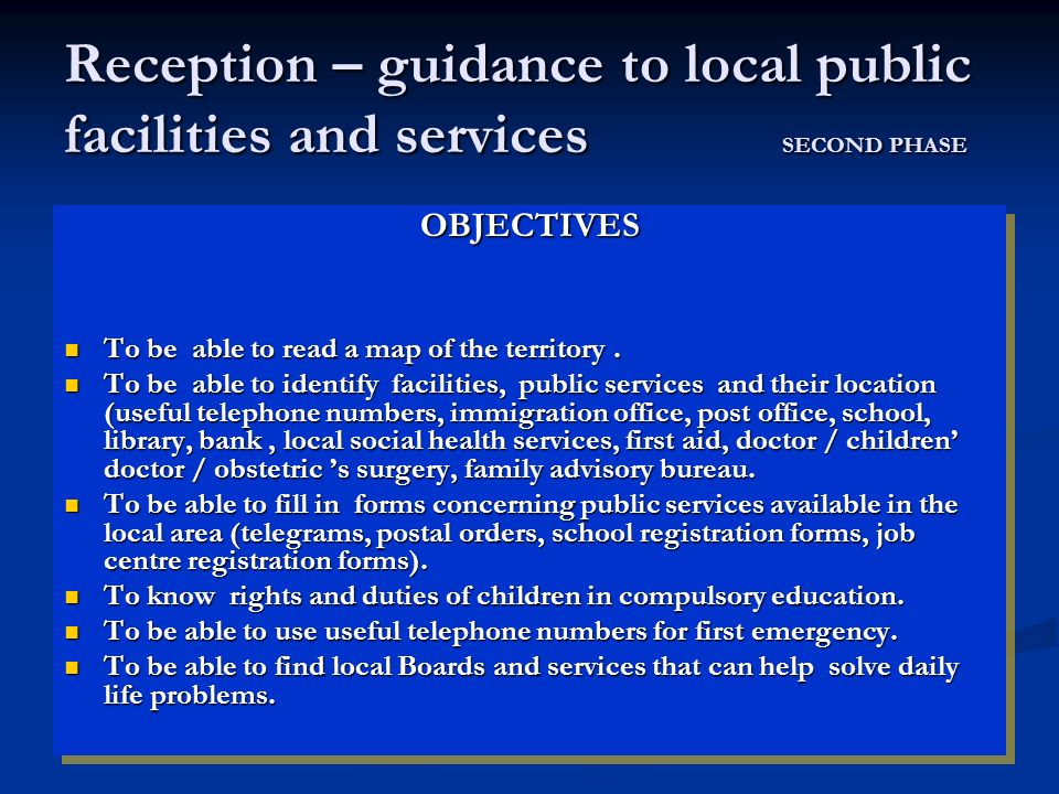 Reception – guidance to local public facilities and services SECOND PHASE OBJECTIVES To be able to read a map of the territory. To be able to read a m