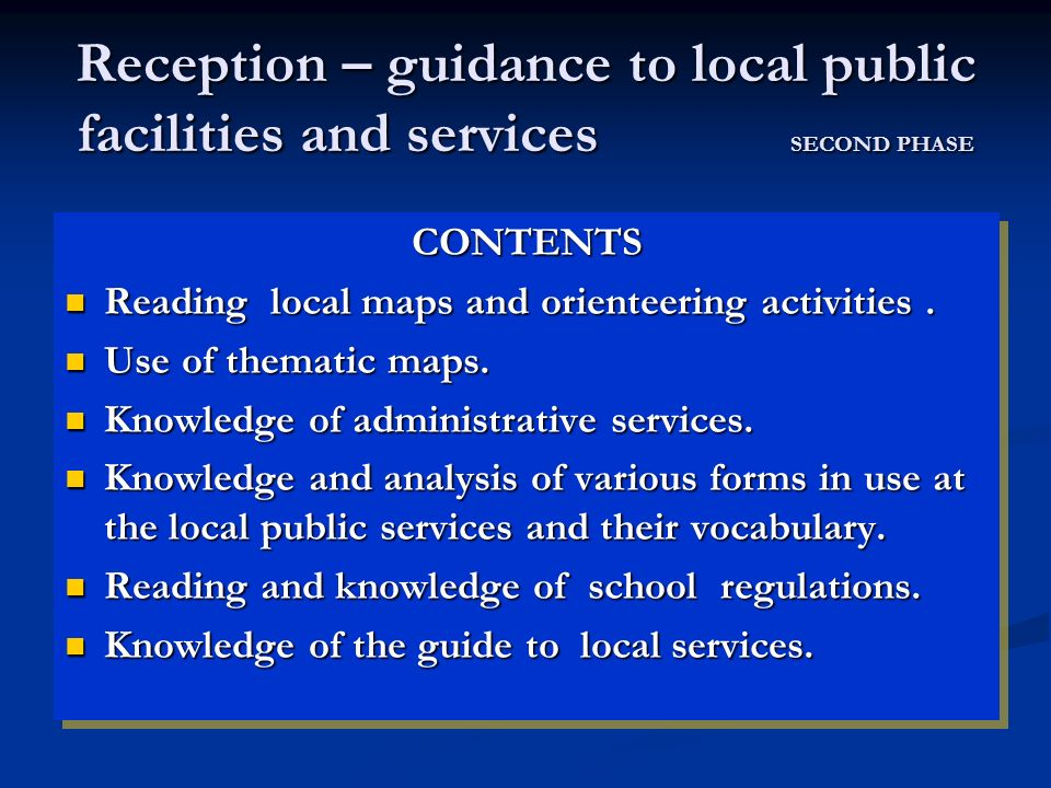 Reception – guidance to local public facilities and services SECOND PHASE CONTENTS Reading local maps and orienteering activities. Reading local maps
