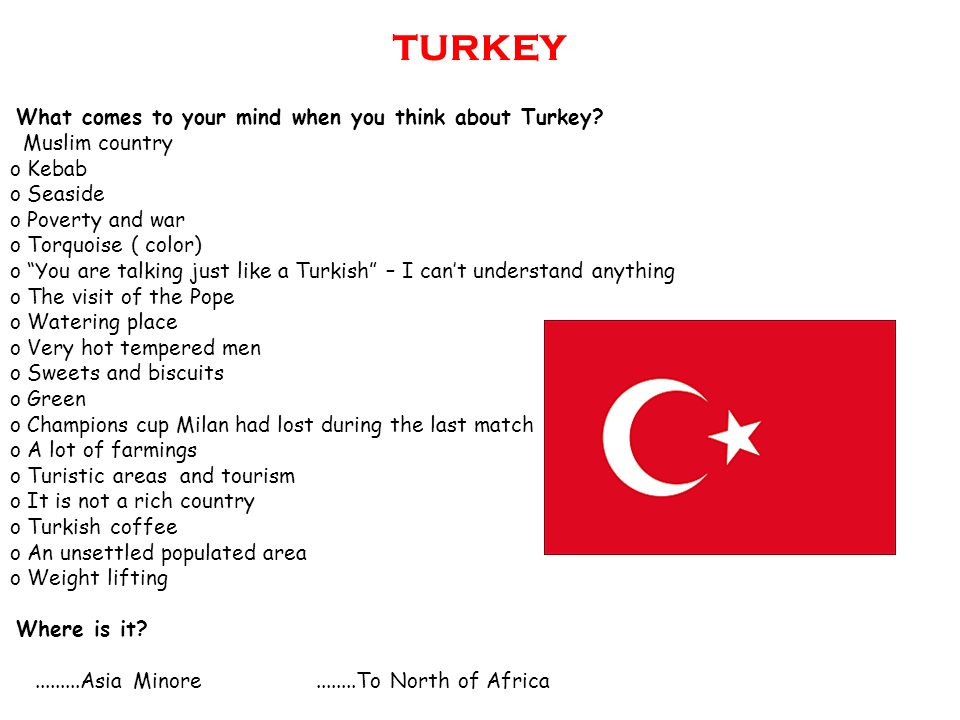 TURKEY What comes to your mind when you think about Turkey? Muslim country o Kebab o Seaside o Poverty and war o Torquoise ( color) o You are talking