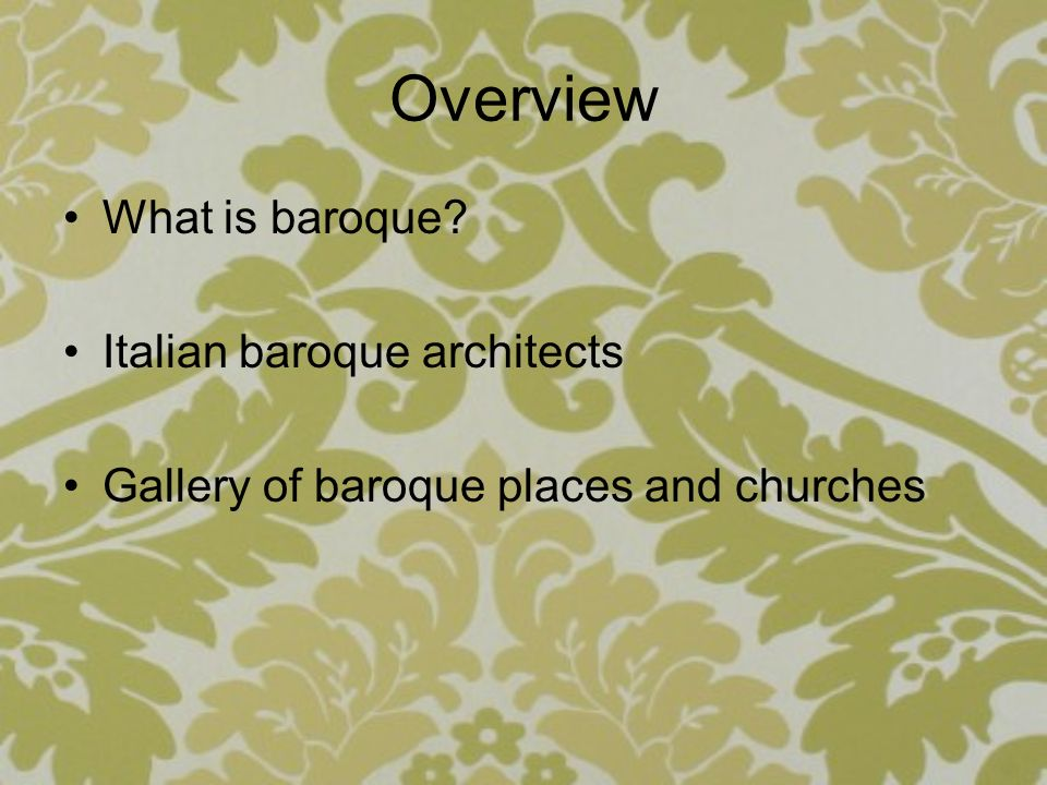 Overview What is baroque? Italian baroque architects Gallery of baroque places and churches