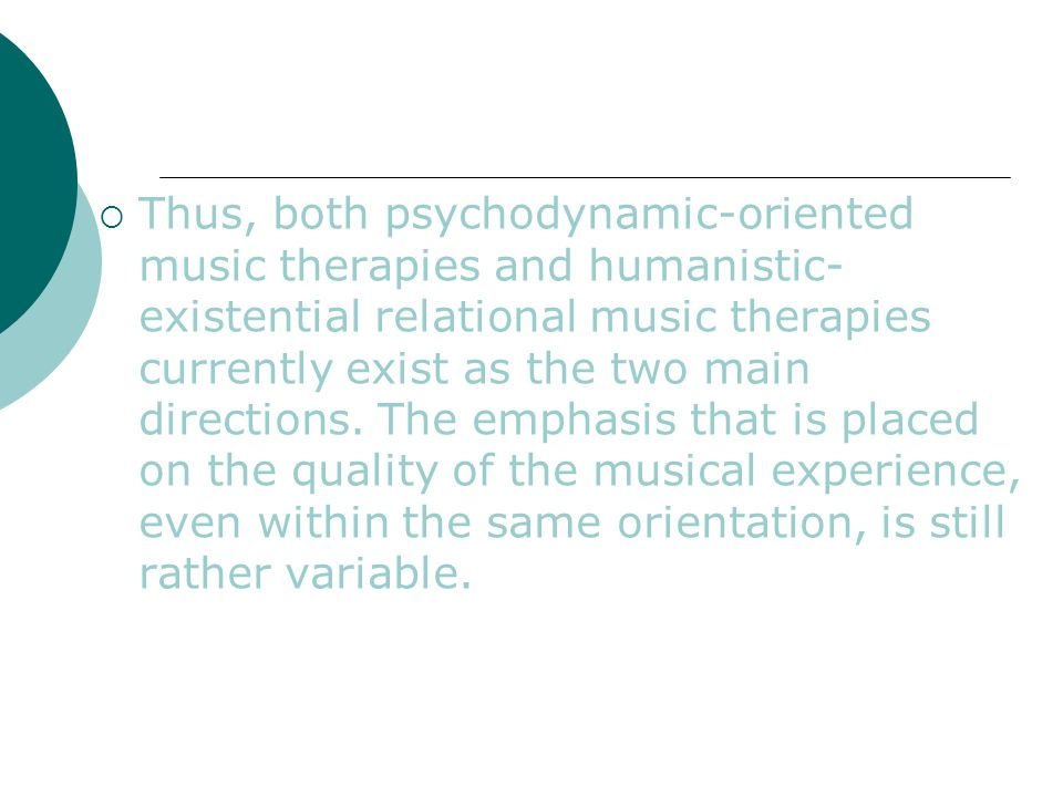 Thus, both psychodynamic-oriented music therapies and humanistic- existential relational music therapies currently exist as the two main directions. T