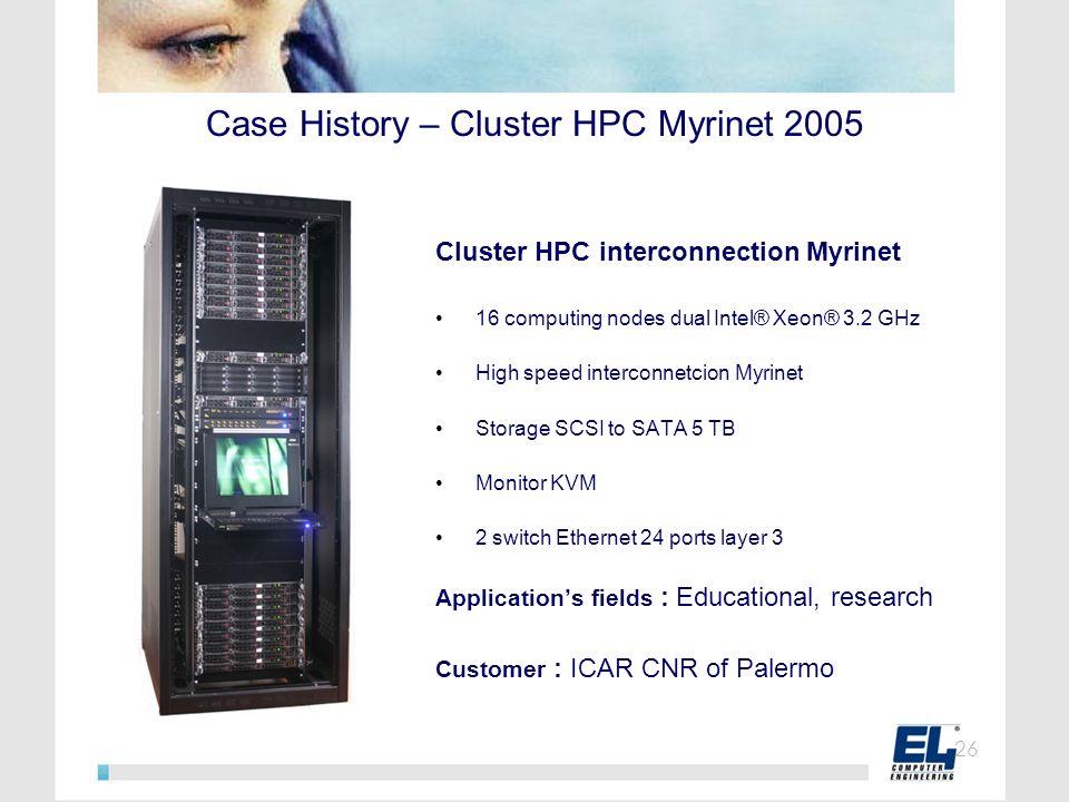 Case History – Cluster HPC Myrinet 2005 Cluster HPC interconnection Myrinet 16 computing nodes dual Intel® Xeon® 3.2 GHz High speed interconnetcion My