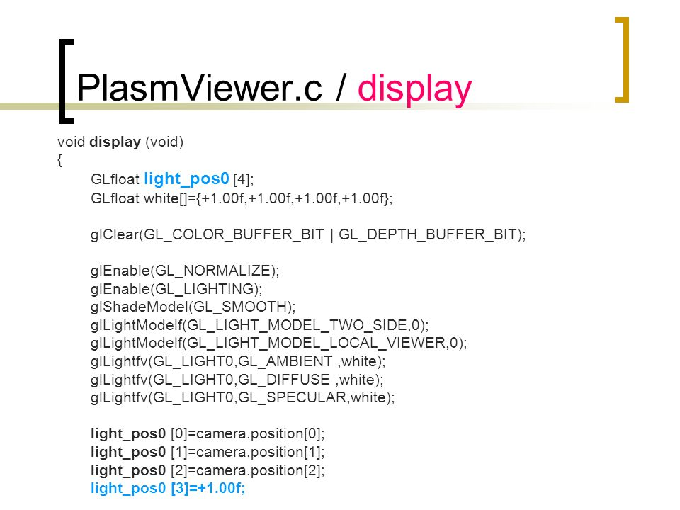 PlasmViewer.c / display void display (void) { GLfloat light_pos0 [4]; GLfloat white[]={+1.00f,+1.00f,+1.00f,+1.00f}; glClear(GL_COLOR_BUFFER_BIT | GL_DEPTH_BUFFER_BIT); glEnable(GL_NORMALIZE); glEnable(GL_LIGHTING); glShadeModel(GL_SMOOTH); glLightModelf(GL_LIGHT_MODEL_TWO_SIDE,0); glLightModelf(GL_LIGHT_MODEL_LOCAL_VIEWER,0); glLightfv(GL_LIGHT0,GL_AMBIENT,white); glLightfv(GL_LIGHT0,GL_DIFFUSE,white); glLightfv(GL_LIGHT0,GL_SPECULAR,white); light_pos0 [0]=camera.position[0]; light_pos0 [1]=camera.position[1]; light_pos0 [2]=camera.position[2]; light_pos0 [3]=+1.00f; ….
