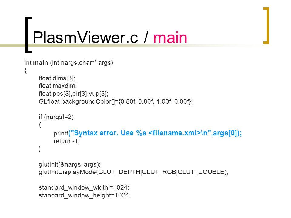 PlasmViewer.c / main int main (int nargs,char** args) { float dims[3]; float maxdim; float pos[3],dir[3],vup[3]; GLfloat backgroundColor[]={0.80f, 0.8